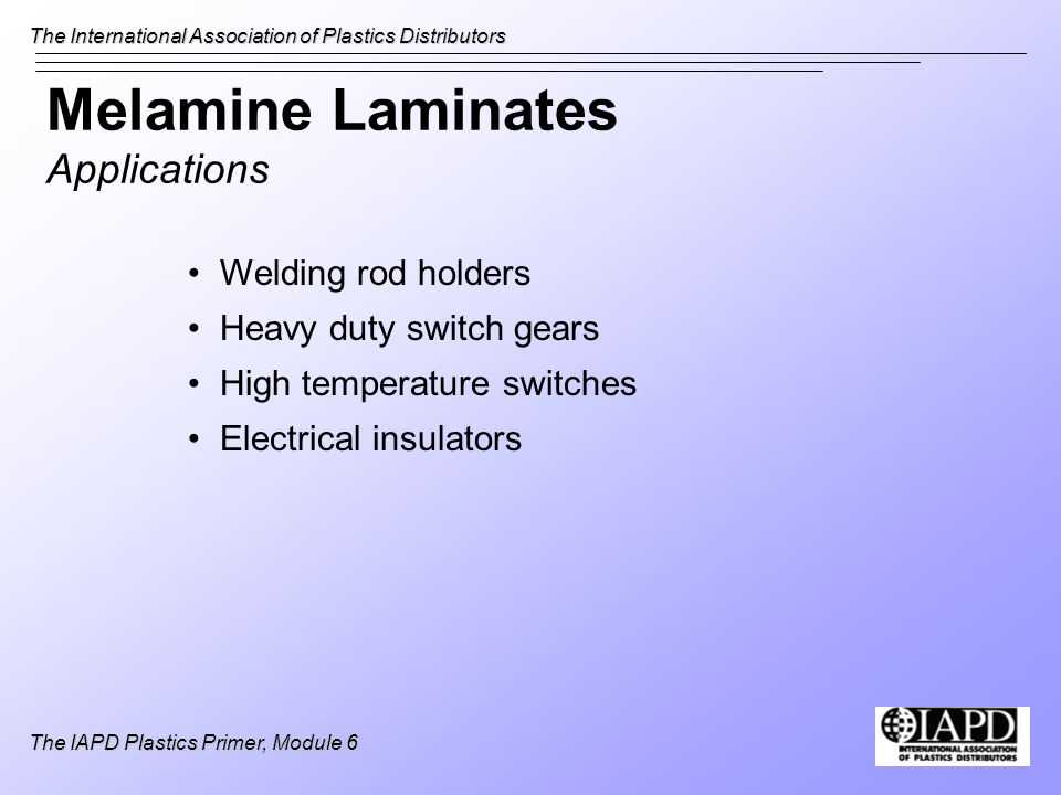 The International Association of Plastics Distributors The IAPD Plastics Primer, Module 6 Melamine Laminates Applications Welding rod holders Heavy du