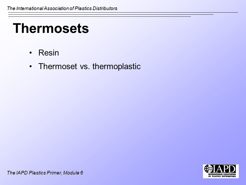 The International Association of Plastics Distributors The IAPD Plastics Primer, Module 6 Thermosets Resin Thermoset vs. thermoplastic