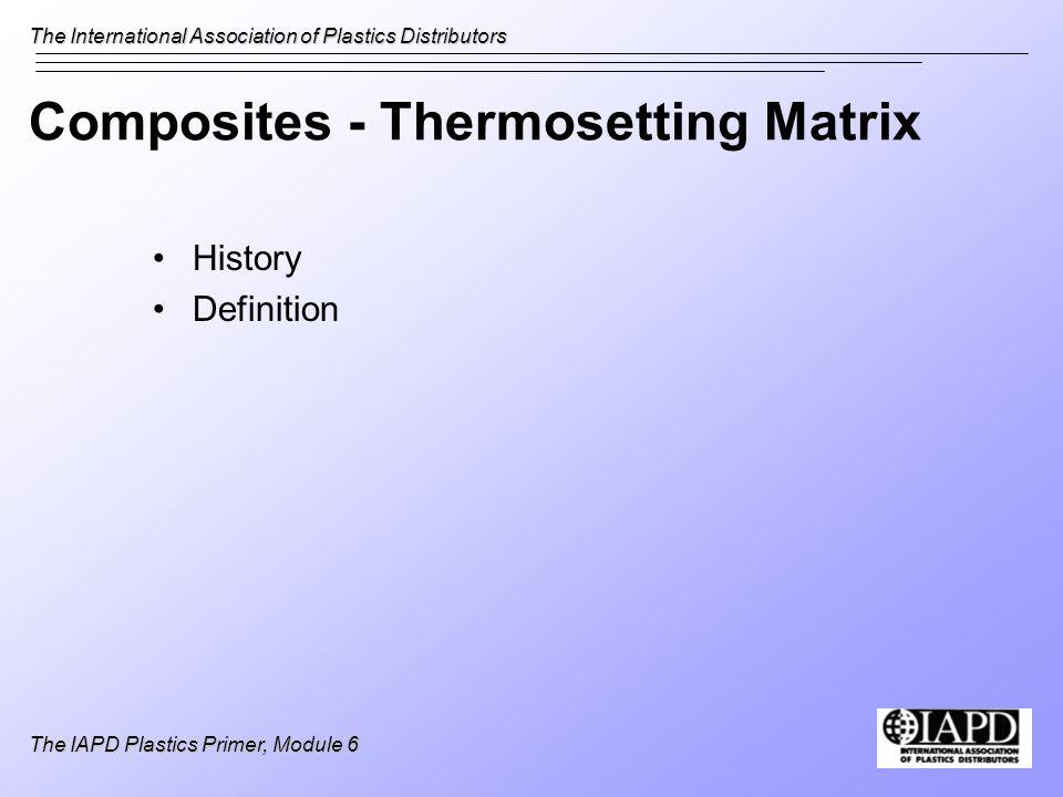 The International Association of Plastics Distributors The IAPD Plastics Primer, Module 6 Composites - Thermosetting Matrix History Definition