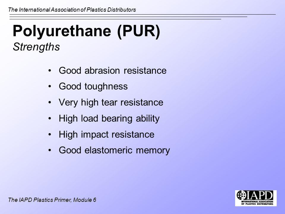 The International Association of Plastics Distributors The IAPD Plastics Primer, Module 6 Polyurethane (PUR) Strengths Good abrasion resistance Good t