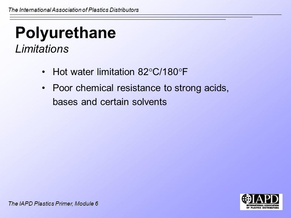 The International Association of Plastics Distributors The IAPD Plastics Primer, Module 6 Polyurethane Limitations Hot water limitation 82°C/180°F Poo