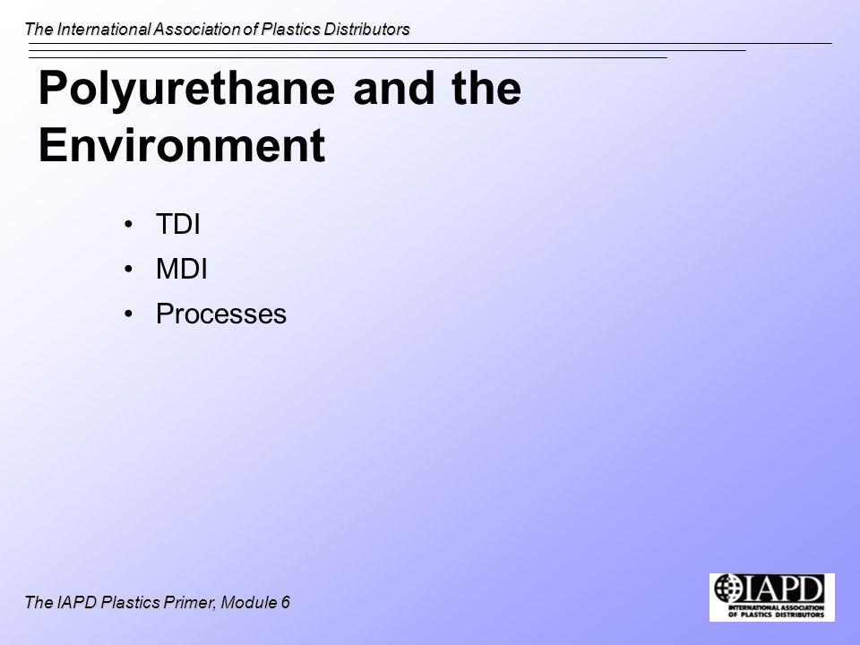 The International Association of Plastics Distributors The IAPD Plastics Primer, Module 6 Polyurethane and the Environment TDI MDI Processes