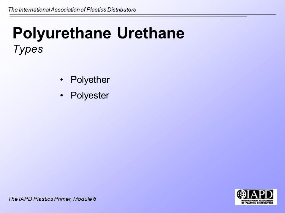 The International Association of Plastics Distributors The IAPD Plastics Primer, Module 6 Polyurethane Urethane Types Polyether Polyester