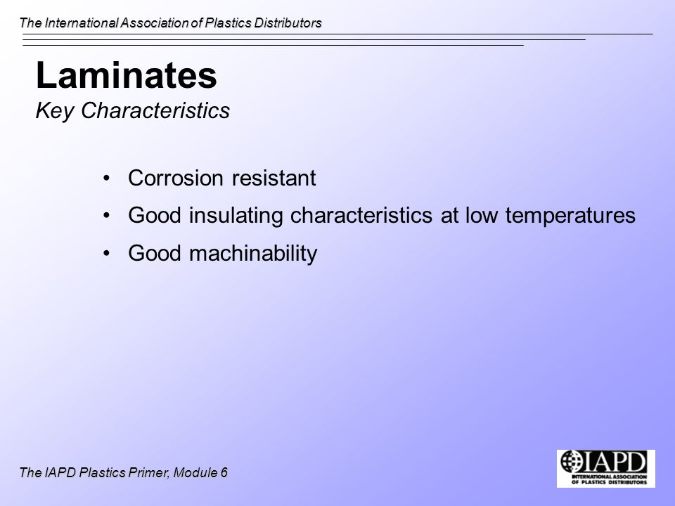 The International Association of Plastics Distributors The IAPD Plastics Primer, Module 6 Laminates Key Characteristics Corrosion resistant Good insul