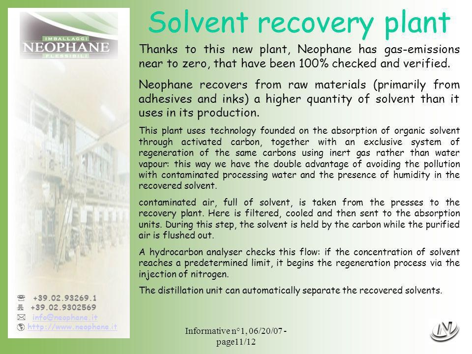 Informative n°1, 06/20/07 - page11/12 +39.02.93269.1 +39.02.9302569 info@neophane.it http://www.neophane.ithttp://www.neophane.it Solvent recovery plant Thanks to this new plant, Neophane has gas-emissions near to zero, that have been 100% checked and verified.