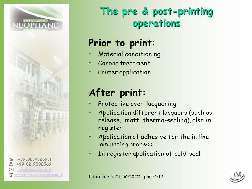 Informative n°1, 06/20/07 - page 6/12 +39.02.93269.1 +39.02.9302569 info@neophane.it http://www.neophane.ithttp://www.neophane.it The pre & post-printing operations Prior to print: Material conditioning Corona treatment Primer application After print: Protective over-lacquering Application different lacquers (such as release, matt, thermo-sealing), also in register Application of adhesive for the in line laminating process In register application of cold-seal