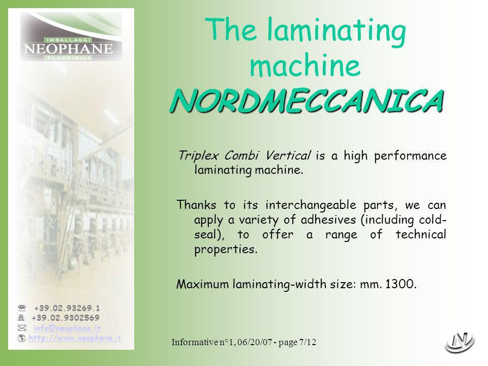 Informative n°1, 06/20/07 - page 7/12 +39.02.93269.1 +39.02.9302569 info@neophane.it http://www.neophane.ithttp://www.neophane.it NORDMECCANICA The laminating machine NORDMECCANICA Triplex Combi Vertical is a high performance laminating machine.