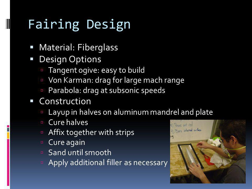 Fairing Design Material: Fiberglass Design Options Tangent ogive: easy to build Von Karman: drag for large mach range Parabola: drag at subsonic speed