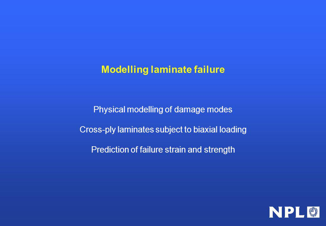 Modelling laminate failure Physical modelling of damage modes Cross-ply laminates subject to biaxial loading Prediction of failure strain and strength