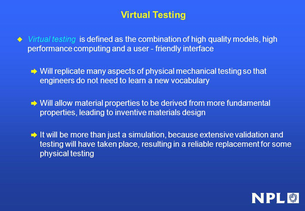 Virtual testing is defined as the combination of high quality models, high performance computing and a user - friendly interface Will replicate many aspects of physical mechanical testing so that engineers do not need to learn a new vocabulary Will allow material properties to be derived from more fundamental properties, leading to inventive materials design It will be more than just a simulation, because extensive validation and testing will have taken place, resulting in a reliable replacement for some physical testing Virtual Testing