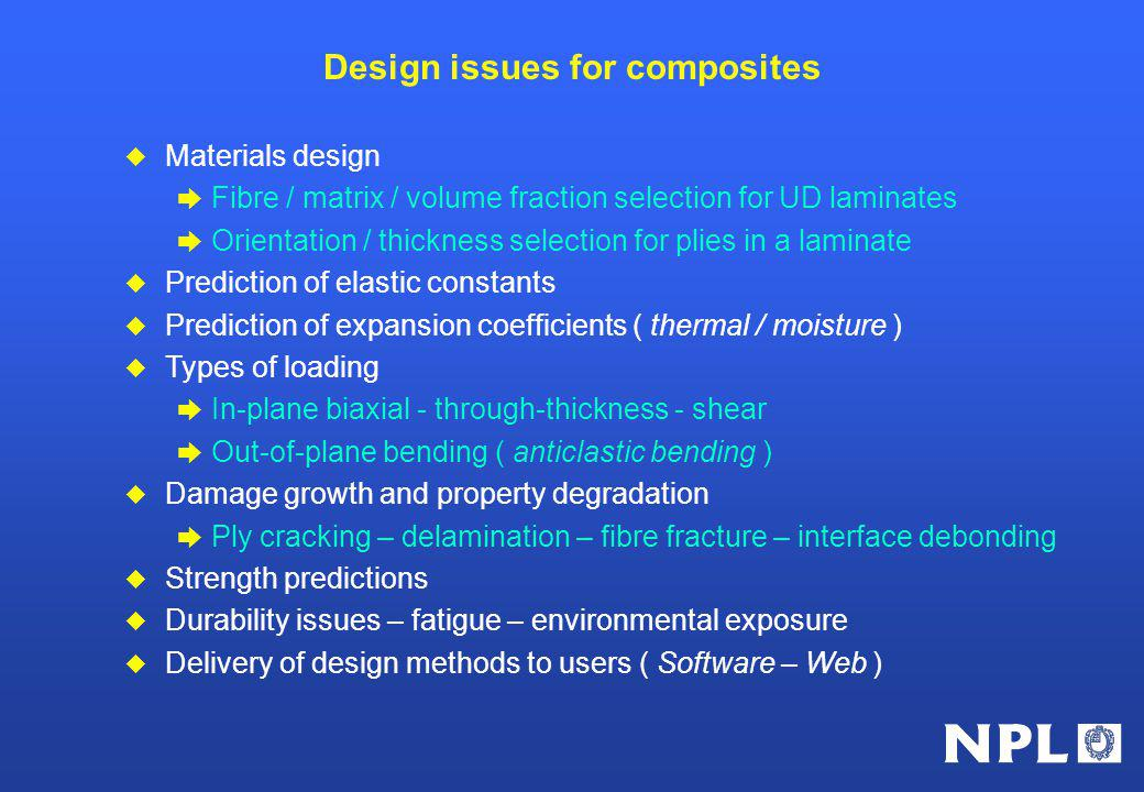 Design issues for composites u Materials design è Fibre / matrix / volume fraction selection for UD laminates è Orientation / thickness selection for plies in a laminate u Prediction of elastic constants u Prediction of expansion coefficients ( thermal / moisture ) u Types of loading è In-plane biaxial - through-thickness - shear è Out-of-plane bending ( anticlastic bending ) u Damage growth and property degradation è Ply cracking – delamination – fibre fracture – interface debonding u Strength predictions u Durability issues – fatigue – environmental exposure u Delivery of design methods to users ( Software – Web )