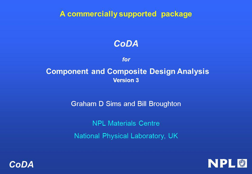 CoDA for Component and Composite Design Analysis Version 3 Graham D Sims and Bill Broughton NPL Materials Centre National Physical Laboratory, UK CoDA A commercially supported package