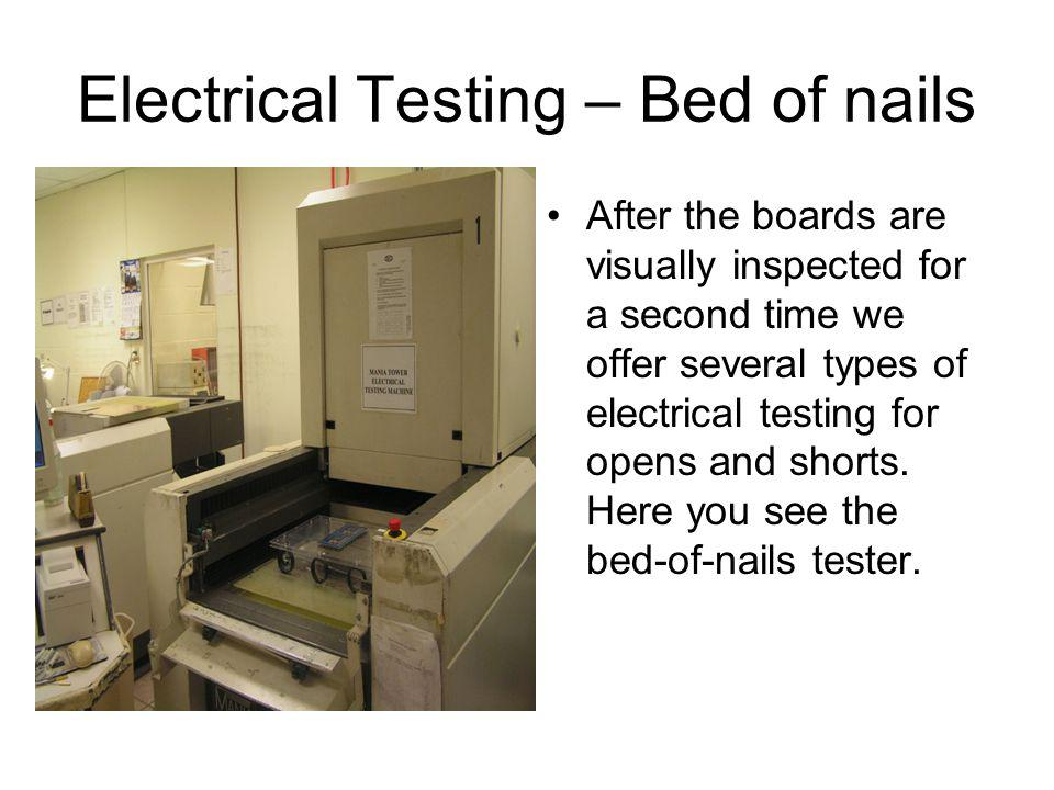 Electrical Testing – Bed of nails After the boards are visually inspected for a second time we offer several types of electrical testing for opens and shorts.