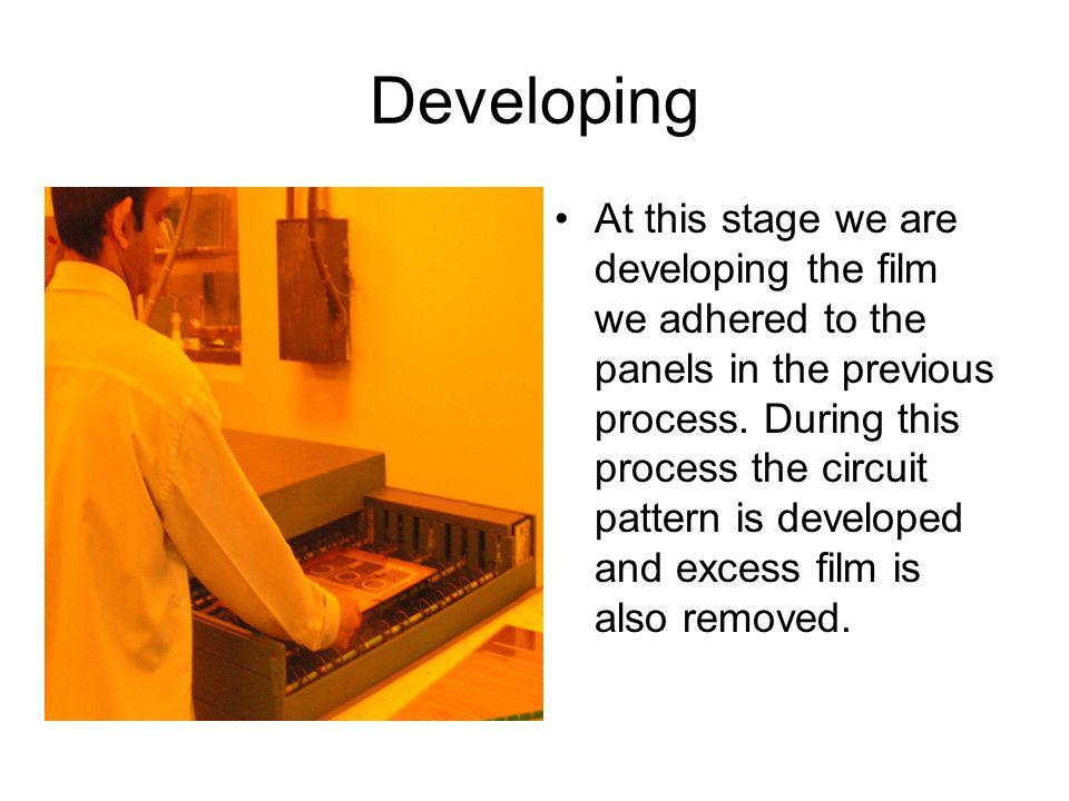 Developing At this stage we are developing the film we adhered to the panels in the previous process. During this process the circuit pattern is devel