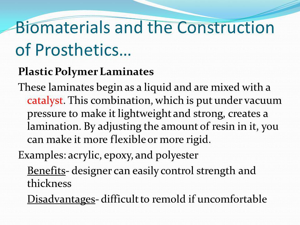 Biomaterials and the Construction of Prosthetics… Plastic Polymer Laminates These laminates begin as a liquid and are mixed with a catalyst. This comb