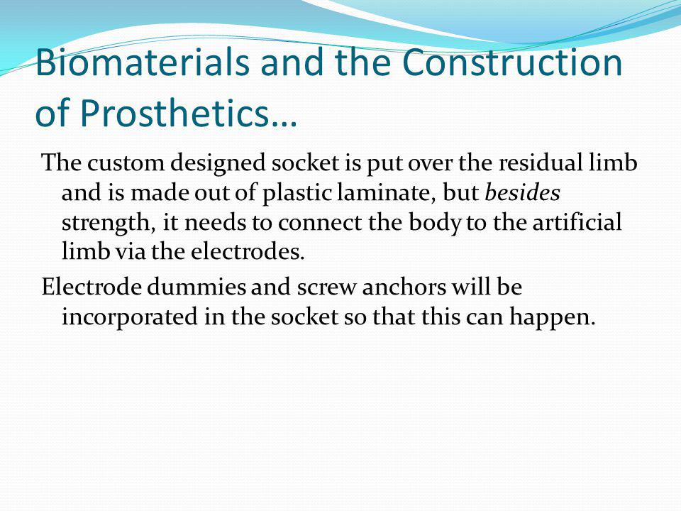 Biomaterials and the Construction of Prosthetics… The custom designed socket is put over the residual limb and is made out of plastic laminate, but be