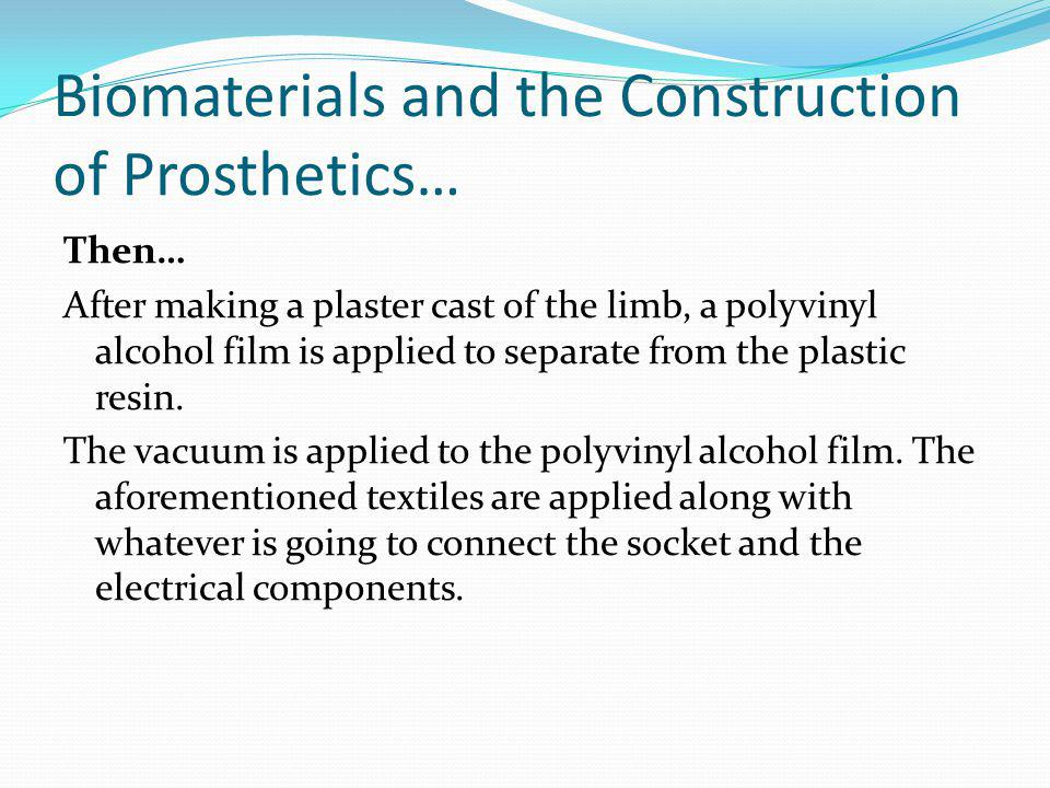Biomaterials and the Construction of Prosthetics… Then… After making a plaster cast of the limb, a polyvinyl alcohol film is applied to separate from