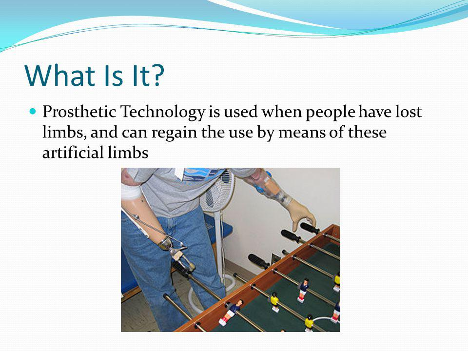 What Is It? Prosthetic Technology is used when people have lost limbs, and can regain the use by means of these artificial limbs