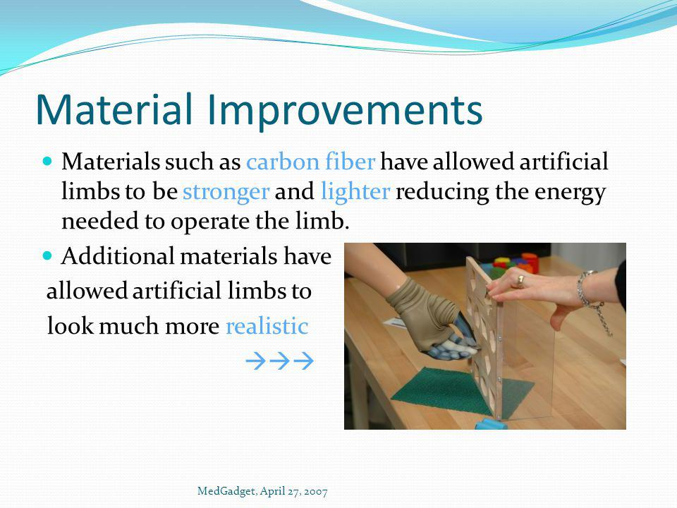 Material Improvements Materials such as carbon fiber have allowed artificial limbs to be stronger and lighter reducing the energy needed to operate th