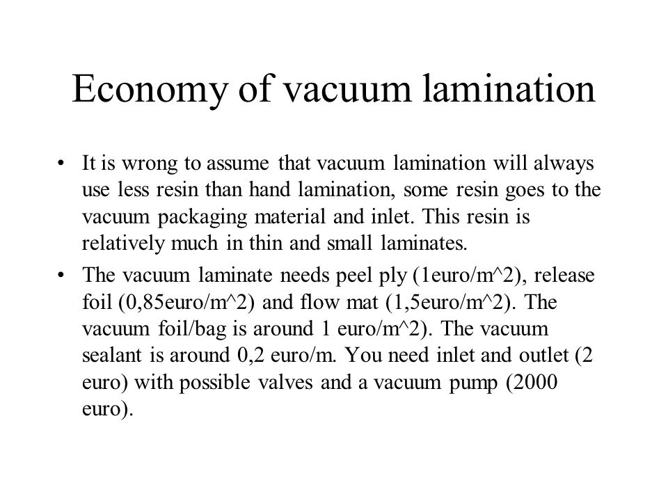 Economy of vacuum lamination It is wrong to assume that vacuum lamination will always use less resin than hand lamination, some resin goes to the vacuum packaging material and inlet.
