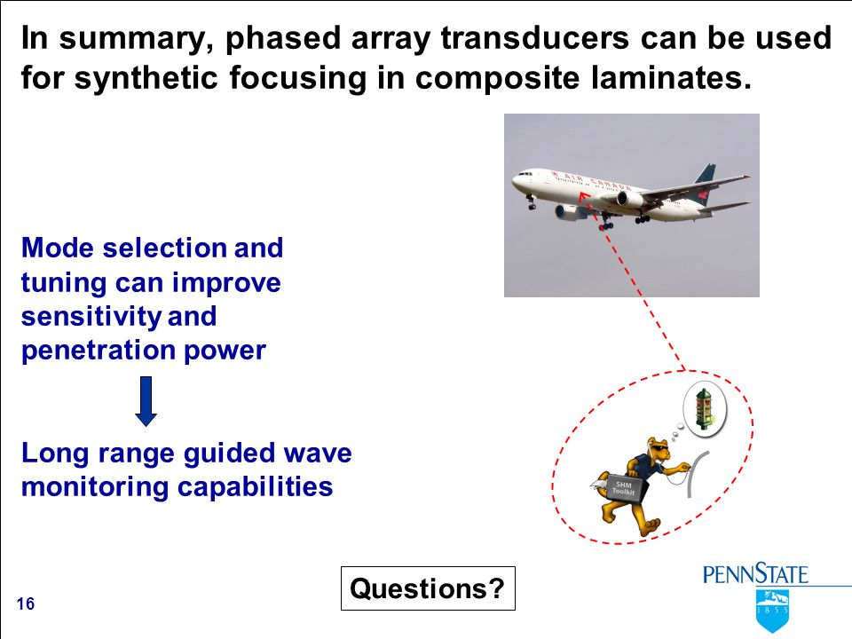 16 In summary, phased array transducers can be used for synthetic focusing in composite laminates. Mode selection and tuning can improve sensitivity a