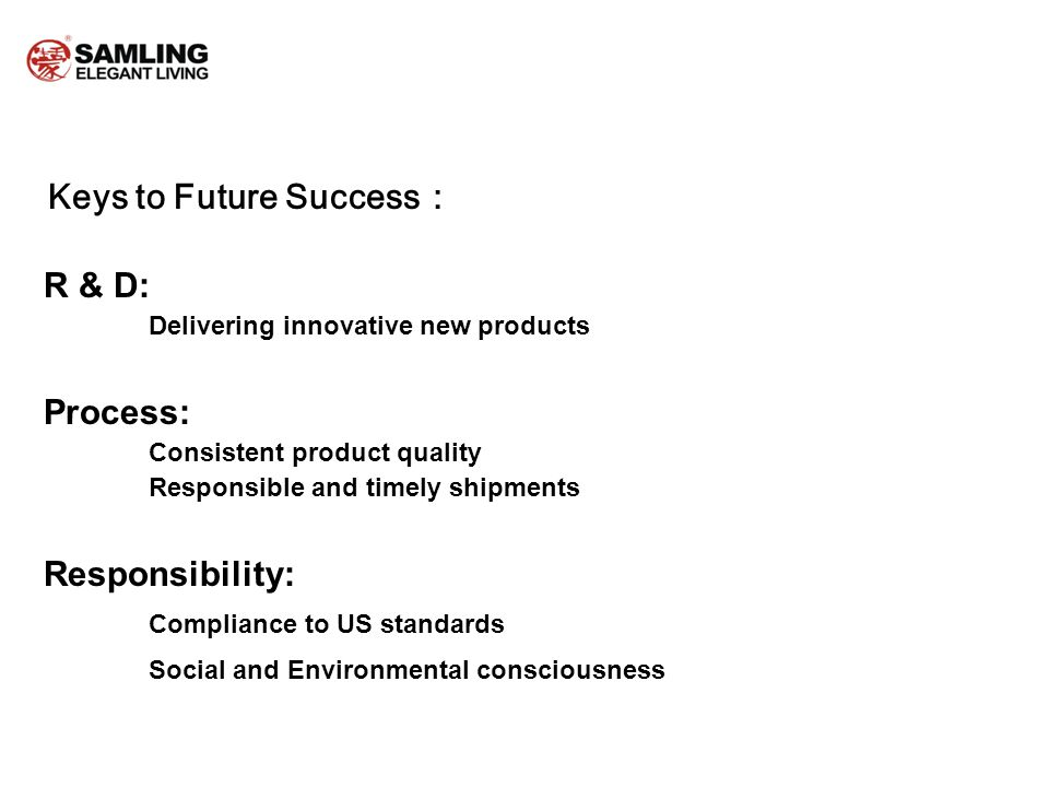 Keys to Future Success R & D: Delivering innovative new products Process: Consistent product quality Responsible and timely shipments Responsibility: Compliance to US standards Social and Environmental consciousness