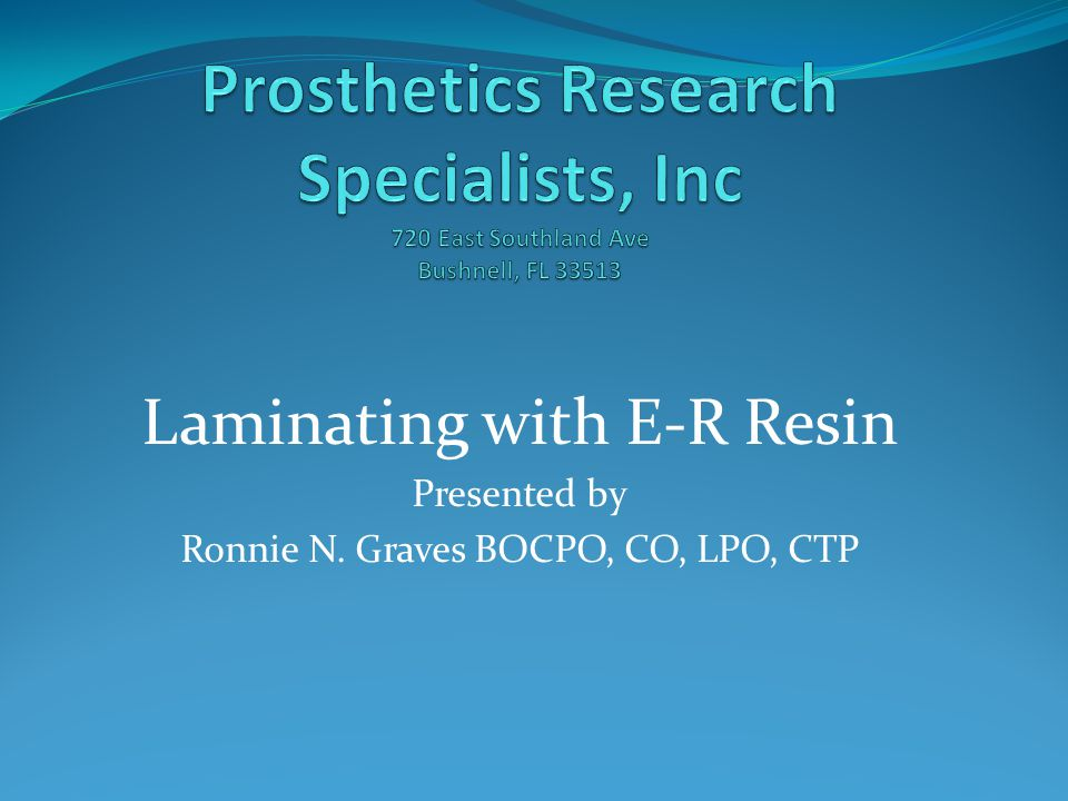 Laminating with E-R Resin Presented by Ronnie N. Graves BOCPO, CO, LPO, CTP