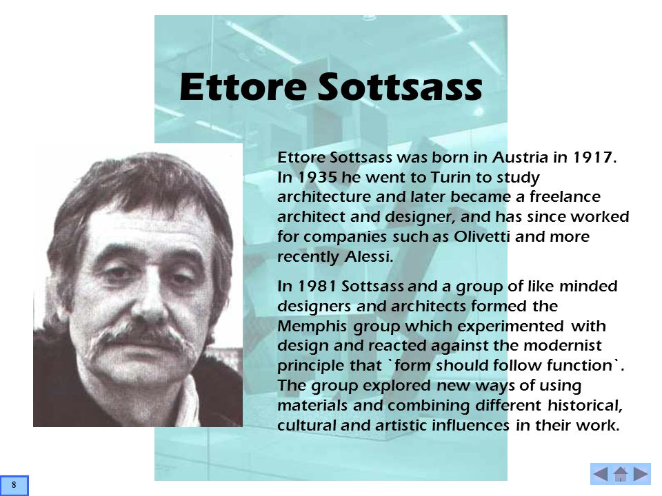 Ettore Sottsass Ettore Sottsass was born in Austria in 1917. In 1935 he went to Turin to study architecture and later became a freelance architect and