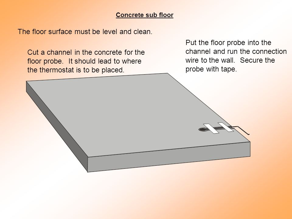 The floor surface must be level and clean. Cut a channel in the concrete for the floor probe.