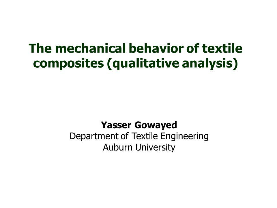 The mechanical behavior of textile composites (qualitative analysis) Yasser Gowayed Department of Textile Engineering Auburn University