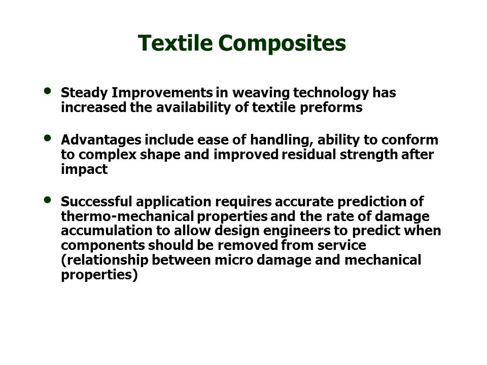 Textile Composites Steady Improvements in weaving technology has increased the availability of textile preforms Advantages include ease of handling, a