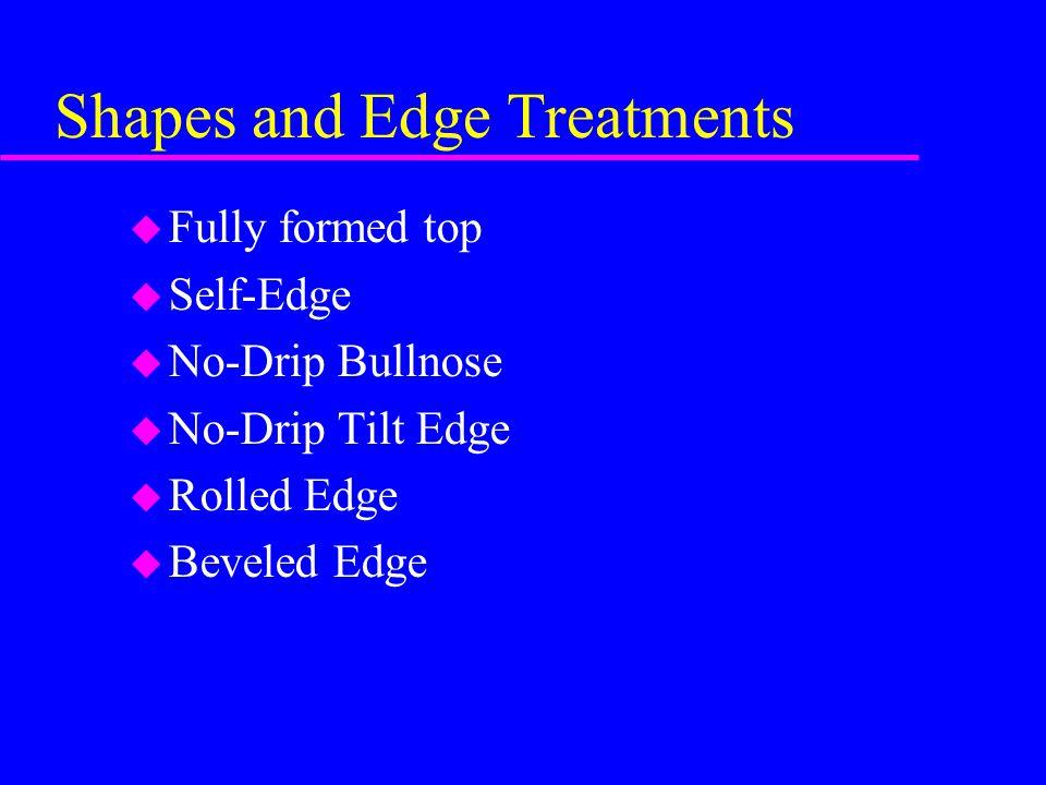 Shapes and Edge Treatments u Fully formed top u Self-Edge u No-Drip Bullnose u No-Drip Tilt Edge u Rolled Edge u Beveled Edge