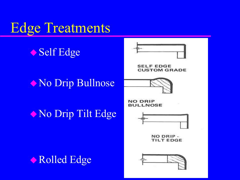 Edge Treatments u Self Edge u No Drip Bullnose u No Drip Tilt Edge u Rolled Edge