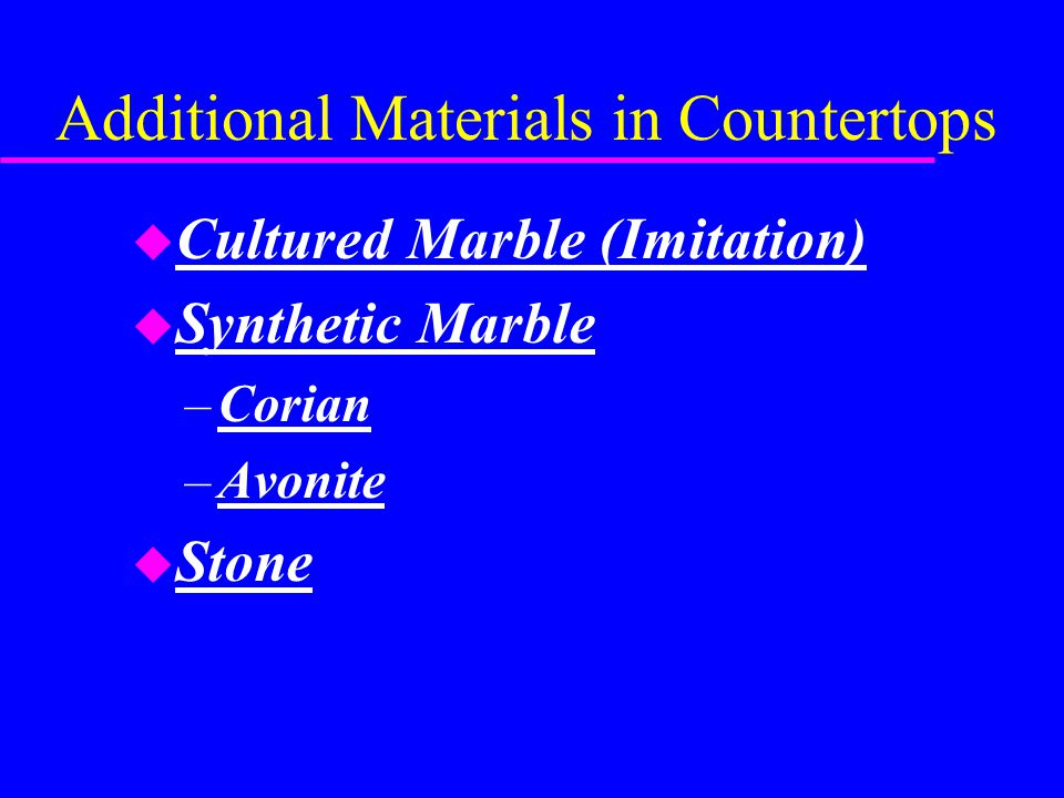 Additional Materials in Countertops u Cultured Marble (Imitation) u Synthetic Marble –Corian –Avonite u Stone