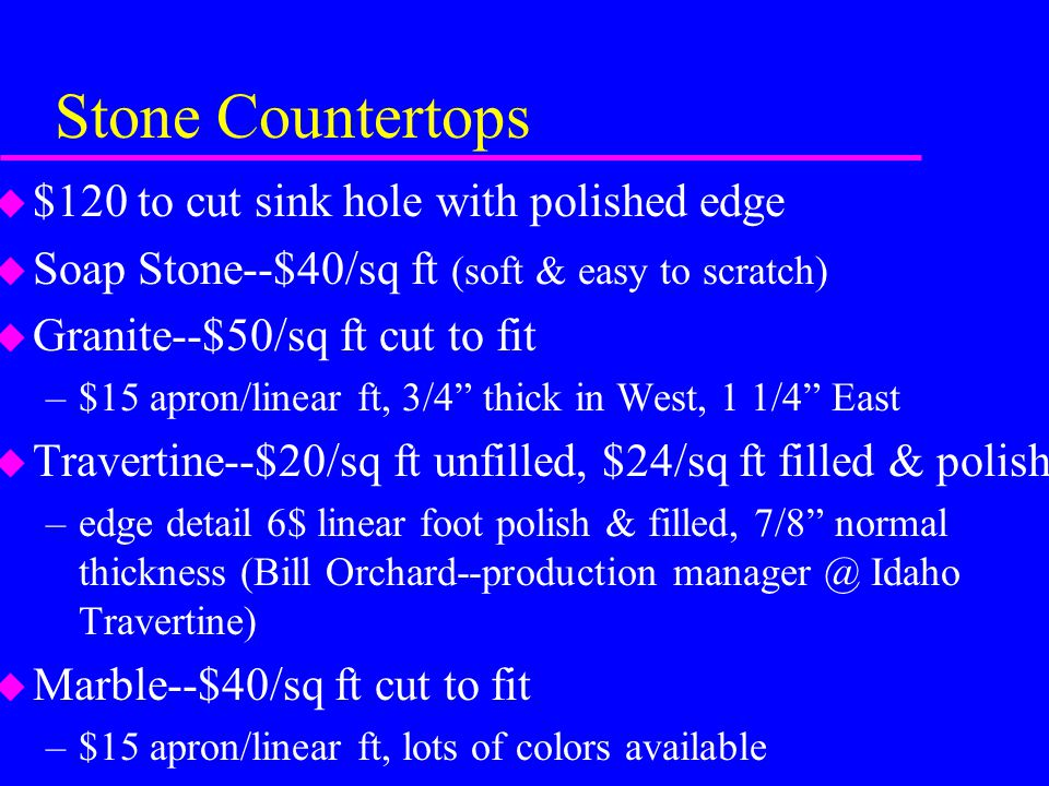 Stone Countertops u $120 to cut sink hole with polished edge u Soap Stone--$40/sq ft (soft & easy to scratch) u Granite--$50/sq ft cut to fit –$15 apr