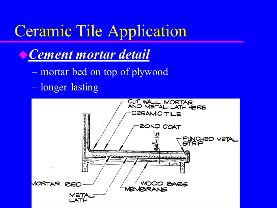 Ceramic Tile Application u Cement mortar detail –mortar bed on top of plywood –longer lasting
