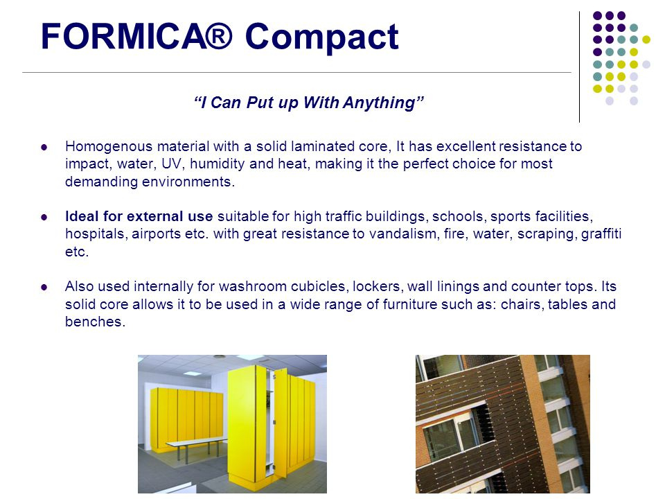 FORMICA® Compact Homogenous material with a solid laminated core, It has excellent resistance to impact, water, UV, humidity and heat, making it the p