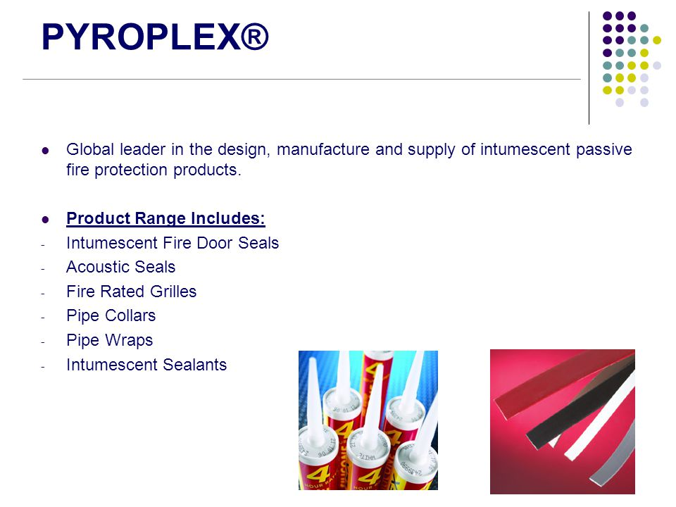 PYROPLEX® Global leader in the design, manufacture and supply of intumescent passive fire protection products. Product Range Includes: - Intumescent F