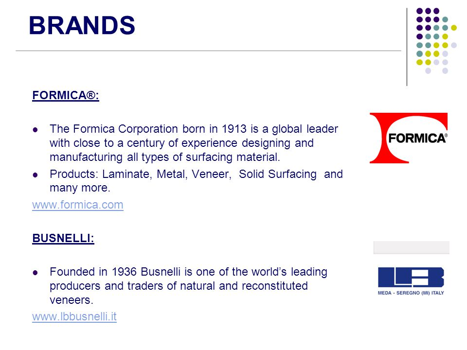 BRANDS FORMICA®: The Formica Corporation born in 1913 is a global leader with close to a century of experience designing and manufacturing all types o