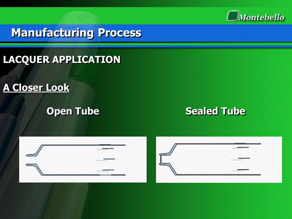 Manufacturing Process Sealed Tube Open Tube LACQUER APPLICATION A Closer Look LACQUER APPLICATION A Closer Look