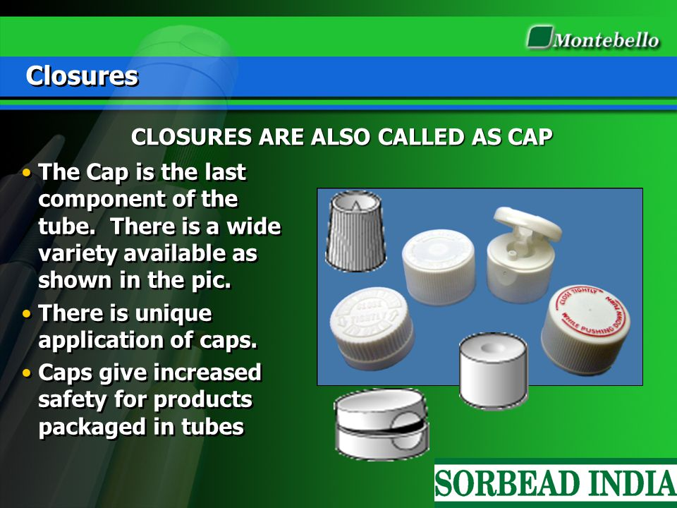 Closures The Cap is the last component of the tube. There is a wide variety available as shown in the pic. There is unique application of caps. Caps g