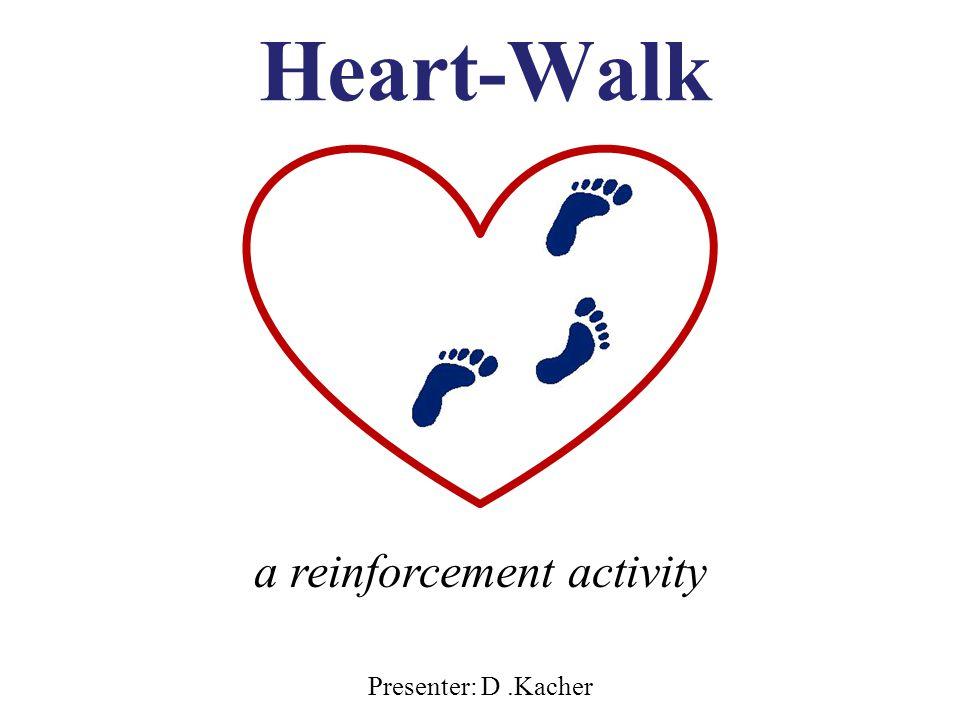 Heart-Walk Presenter: D.Kacher a reinforcement activity