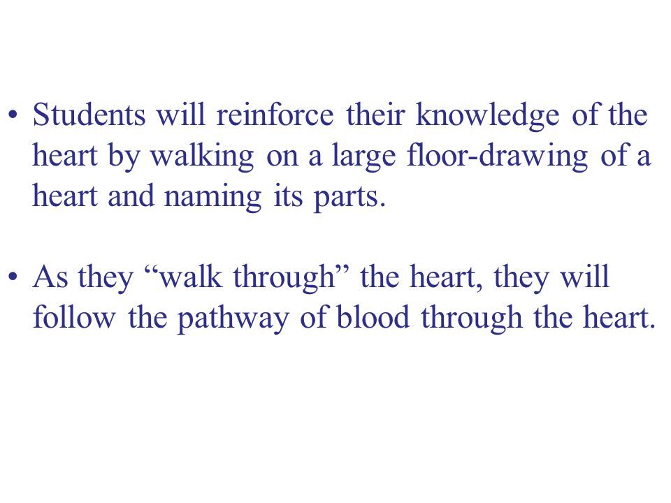 As they walk through the heart, they will follow the pathway of blood through the heart.