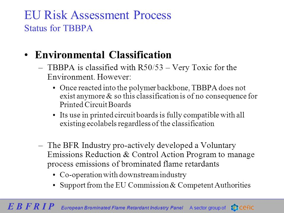 E B F R I P European Brominated Flame Retardant Industry Panel A sector group of EU Risk Assessment Process Status for TBBPA Environmental Classification –TBBPA is classified with R50/53 – Very Toxic for the Environment.