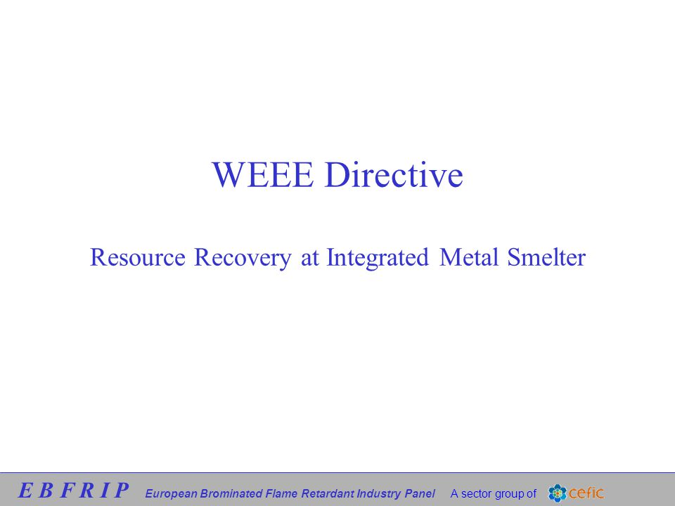 E B F R I P European Brominated Flame Retardant Industry Panel A sector group of WEEE Directive Resource Recovery at Integrated Metal Smelter