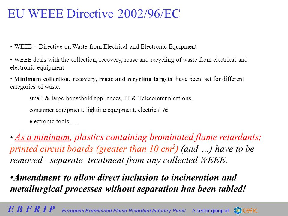 E B F R I P European Brominated Flame Retardant Industry Panel A sector group of EU WEEE Directive 2002/96/EC WEEE = Directive on Waste from Electrical and Electronic Equipment WEEE deals with the collection, recovery, reuse and recycling of waste from electrical and electronic equipment Minimum collection, recovery, reuse and recycling targets have been set for different categories of waste: small & large household appliances, IT & Telecommunications, consumer equipment, lighting equipment, electrical & electronic tools, … As a minimum, plastics containing brominated flame retardants; printed circuit boards (greater than 10 cm 2 ) (and …) have to be removed –separate treatment from any collected WEEE.