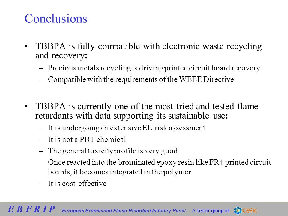 E B F R I P European Brominated Flame Retardant Industry Panel A sector group of Conclusions TBBPA is fully compatible with electronic waste recycling and recovery: –Precious metals recycling is driving printed circuit board recovery –Compatible with the requirements of the WEEE Directive TBBPA is currently one of the most tried and tested flame retardants with data supporting its sustainable use: –It is undergoing an extensive EU risk assessment –It is not a PBT chemical –The general toxicity profile is very good –Once reacted into the brominated epoxy resin like FR4 printed circuit boards, it becomes integrated in the polymer –It is cost-effective