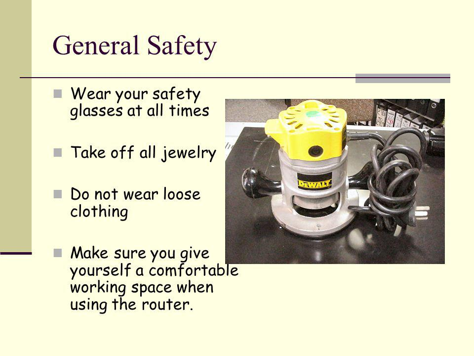 General Safety Wear your safety glasses at all times Take off all jewelry Do not wear loose clothing Make sure you give yourself a comfortable working space when using the router.