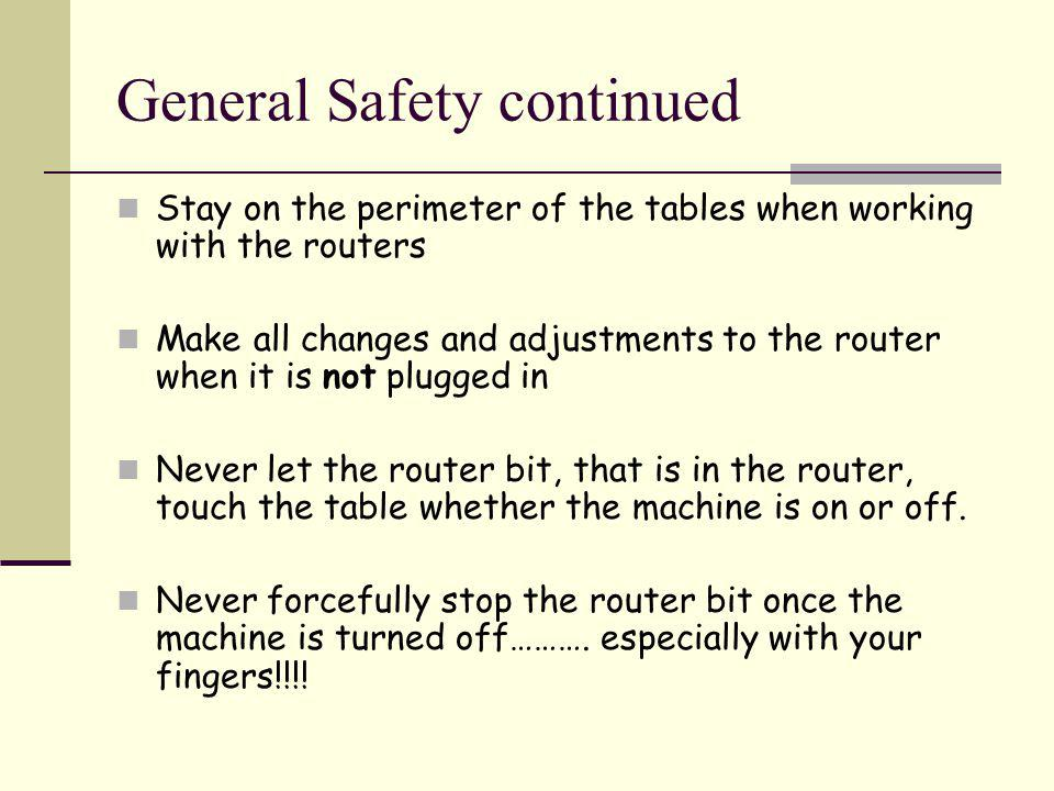 General Safety continued Stay on the perimeter of the tables when working with the routers Make all changes and adjustments to the router when it is not plugged in Never let the router bit, that is in the router, touch the table whether the machine is on or off.