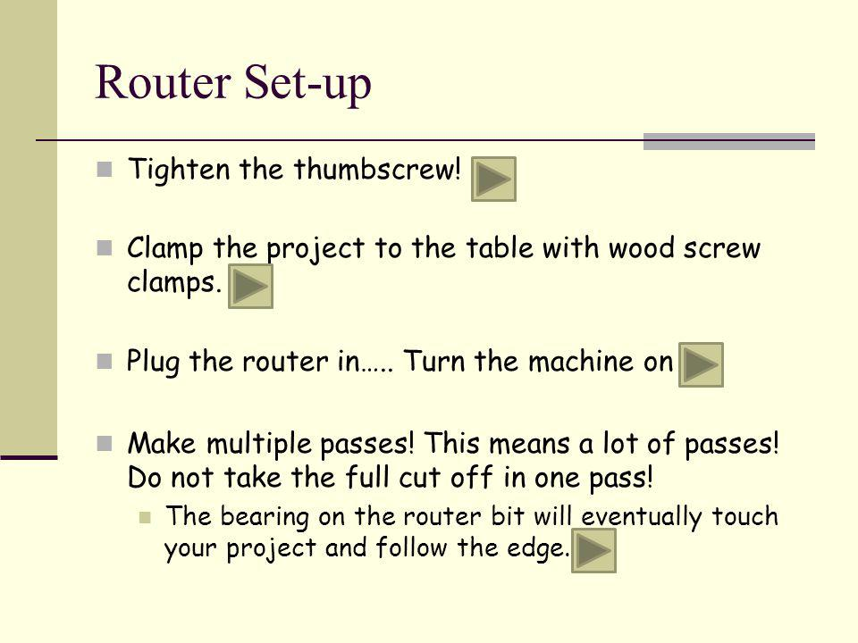 Router Set-up Tighten the thumbscrew! Clamp the project to the table with wood screw clamps. Plug the router in….. Turn the machine on Make multiple p